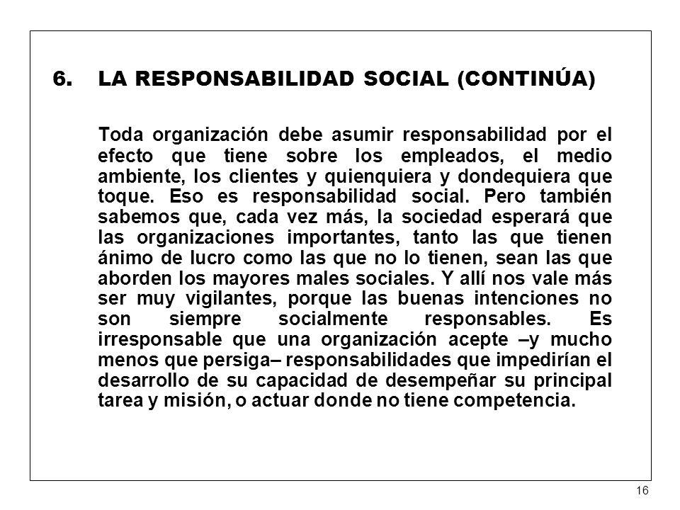 6.LA RESPONSABILIDAD SOCIAL (CONTINÚA) Toda organización debe asumir responsabilidad por el efecto que tiene sobre los empleados, el medio ambiente, los clientes y quienquiera y dondequiera que toque.
