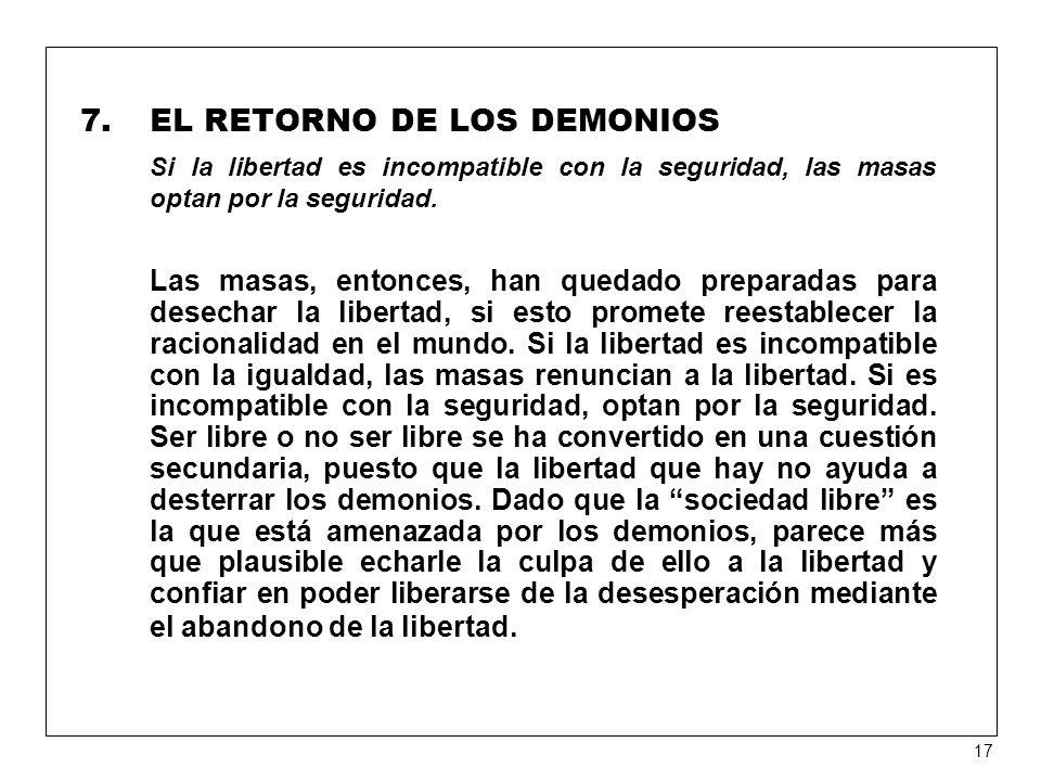 7.EL RETORNO DE LOS DEMONIOS Si la libertad es incompatible con la seguridad, las masas optan por la seguridad.