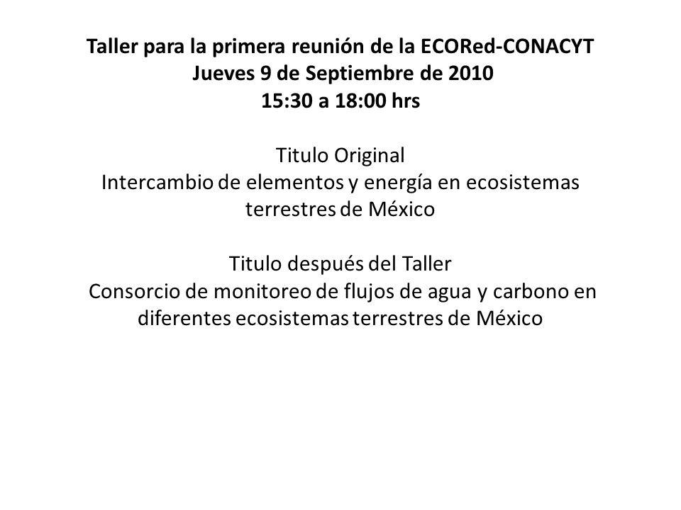 Taller para la primera reunión de la ECORed-CONACYT Jueves 9 de Septiembre de 2010 15:30 a 18:00 hrs Titulo Original Intercambio de elementos y energía en ecosistemas terrestres de México Titulo después del Taller Consorcio de monitoreo de flujos de agua y carbono en diferentes ecosistemas terrestres de México