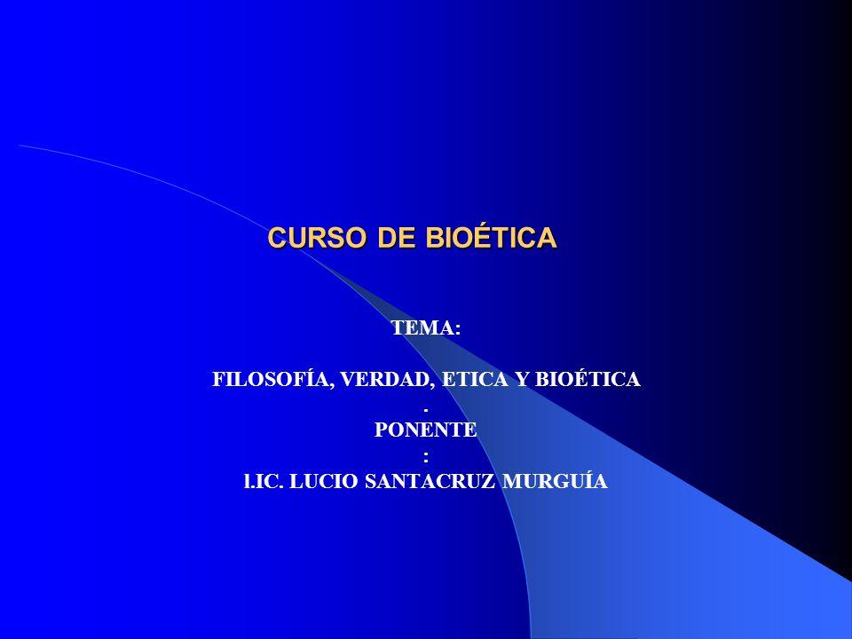 CURSO DE BIOÉTICA TEMA: FILOSOFÍA, VERDAD, ETICA Y BIOÉTICA. PONENTE : l.IC. LUCIO SANTACRUZ MURGUÍA