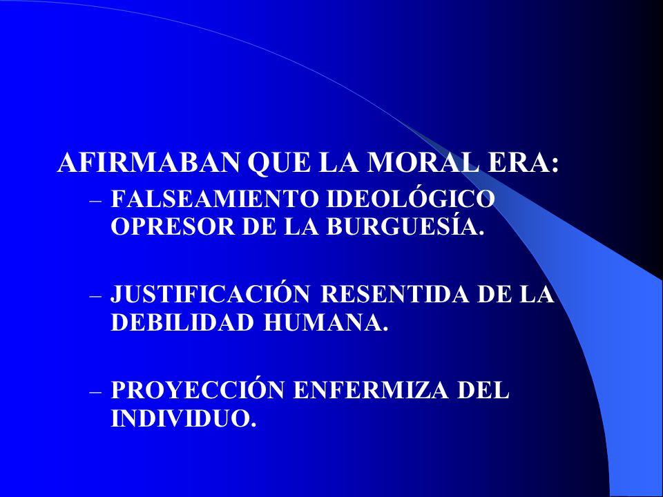 AFIRMABAN QUE LA MORAL ERA: – FALSEAMIENTO IDEOLÓGICO OPRESOR DE LA BURGUESÍA. – JUSTIFICACIÓN RESENTIDA DE LA DEBILIDAD HUMANA. – PROYECCIÓN ENFERMIZ