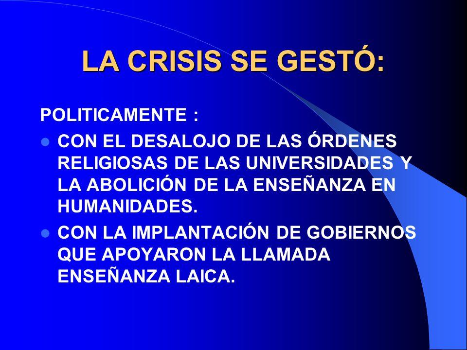LA CRISIS SE GESTÓ: POLITICAMENTE : CON EL DESALOJO DE LAS ÓRDENES RELIGIOSAS DE LAS UNIVERSIDADES Y LA ABOLICIÓN DE LA ENSEÑANZA EN HUMANIDADES. CON