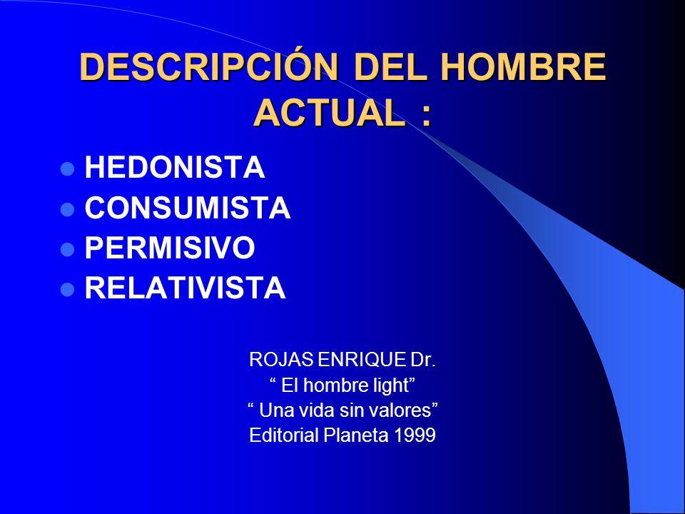 DESCRIPCIÓN DEL HOMBRE ACTUAL : HEDONISTA CONSUMISTA PERMISIVO RELATIVISTA ROJAS ENRIQUE Dr. El hombre light Una vida sin valores Editorial Planeta 19