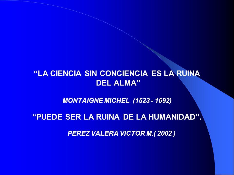 LA CIENCIA SIN CONCIENCIA ES LA RUINA DEL ALMA MONTAIGNE MICHEL (1523 - 1592) PUEDE SER LA RUINA DE LA HUMANIDAD. PEREZ VALERA VICTOR M.( 2002 )