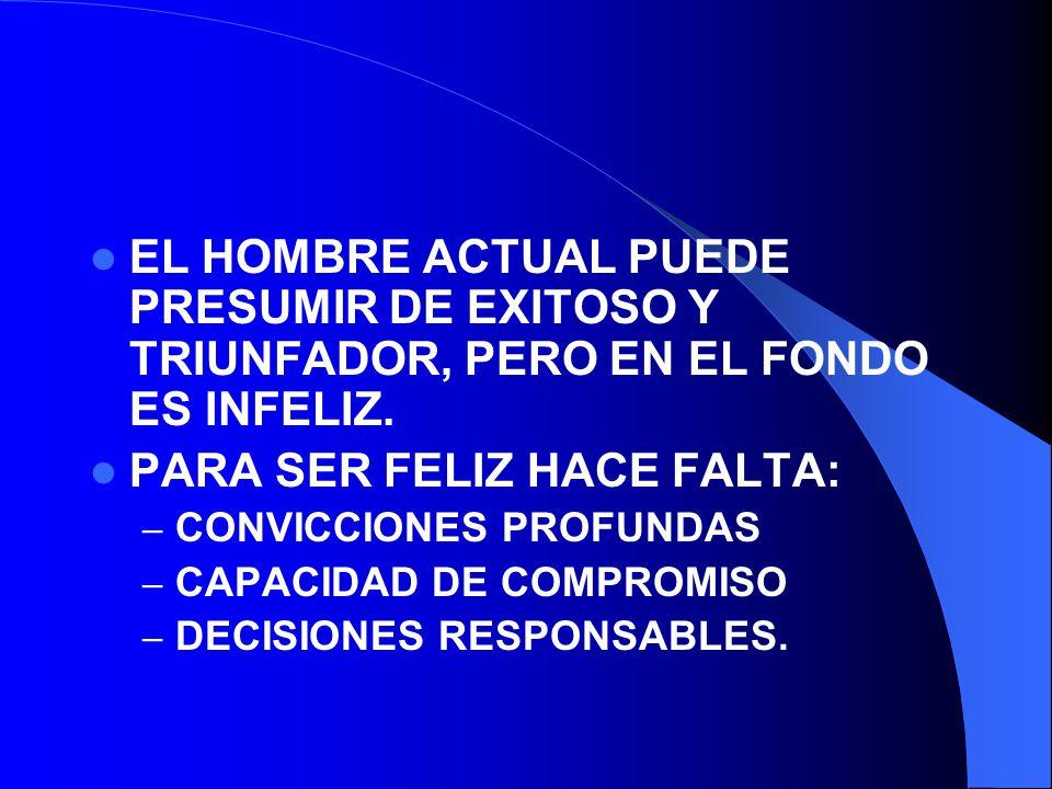 EL HOMBRE ACTUAL PUEDE PRESUMIR DE EXITOSO Y TRIUNFADOR, PERO EN EL FONDO ES INFELIZ. PARA SER FELIZ HACE FALTA: – CONVICCIONES PROFUNDAS – CAPACIDAD