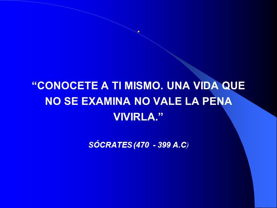. CONOCETE A TI MISMO. UNA VIDA QUE NO SE EXAMINA NO VALE LA PENA VIVIRLA. SÓCRATES (470 - 399 A.C )