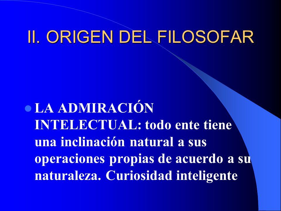 II. ORIGEN DEL FILOSOFAR LA ADMIRACIÓN INTELECTUAL: todo ente tiene una inclinación natural a sus operaciones propias de acuerdo a su naturaleza. Curi