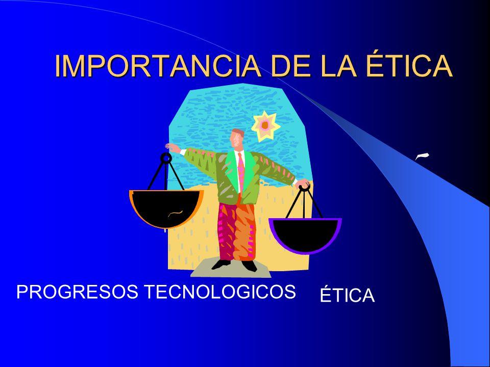 IMPORTANCIA DE LA ÉTICA ÉTICA PROGRESOS TECNOLOGICOS