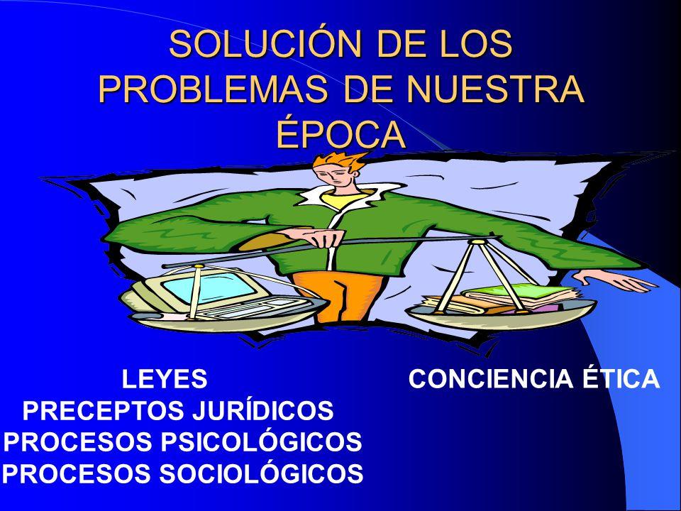 SOLUCIÓN DE LOS PROBLEMAS DE NUESTRA ÉPOCA CONCIENCIA ÉTICA LEYES PRECEPTOS JURÍDICOS PROCESOS PSICOLÓGICOS PROCESOS SOCIOLÓGICOS