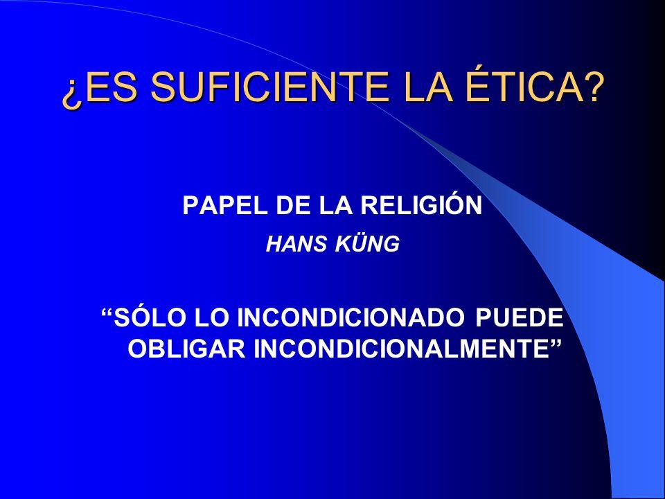 ¿ES SUFICIENTE LA ÉTICA? PAPEL DE LA RELIGIÓN HANS KÜNG SÓLO LO INCONDICIONADO PUEDE OBLIGAR INCONDICIONALMENTE