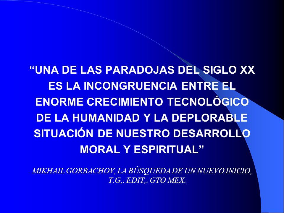 UNA DE LAS PARADOJAS DEL SIGLO XX ES LA INCONGRUENCIA ENTRE EL ENORME CRECIMIENTO TECNOLÓGICO DE LA HUMANIDAD Y LA DEPLORABLE SITUACIÓN DE NUESTRO DES