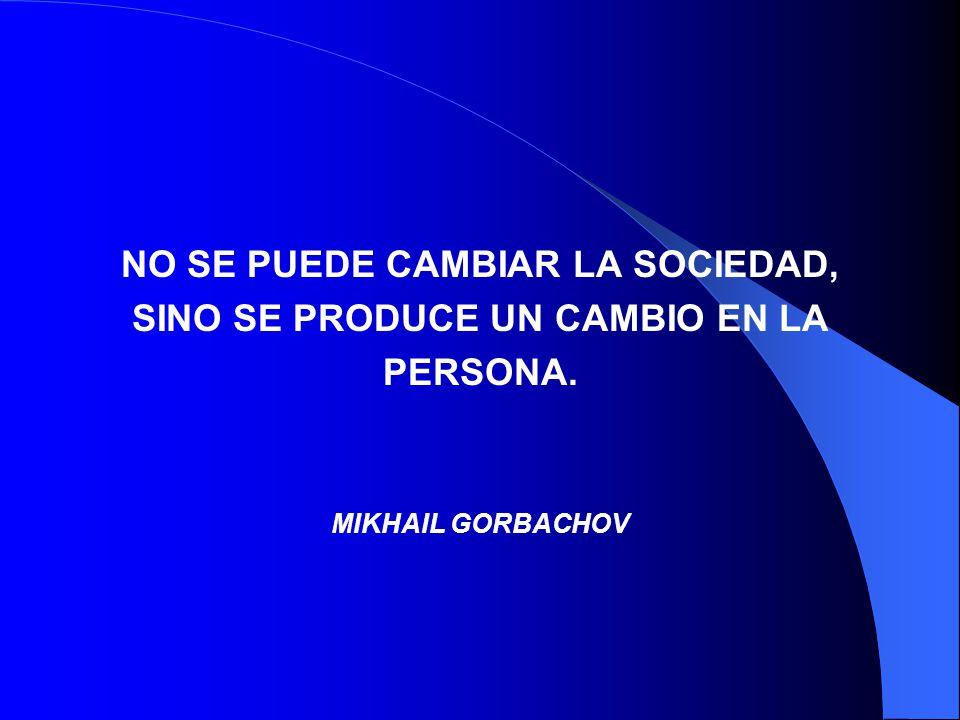 NO SE PUEDE CAMBIAR LA SOCIEDAD, SINO SE PRODUCE UN CAMBIO EN LA PERSONA. MIKHAIL GORBACHOV