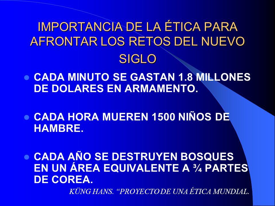 IMPORTANCIA DE LA ÉTICA PARA AFRONTAR LOS RETOS DEL NUEVO SIGLO CADA MINUTO SE GASTAN 1.8 MILLONES DE DOLARES EN ARMAMENTO. CADA HORA MUEREN 1500 NIÑO