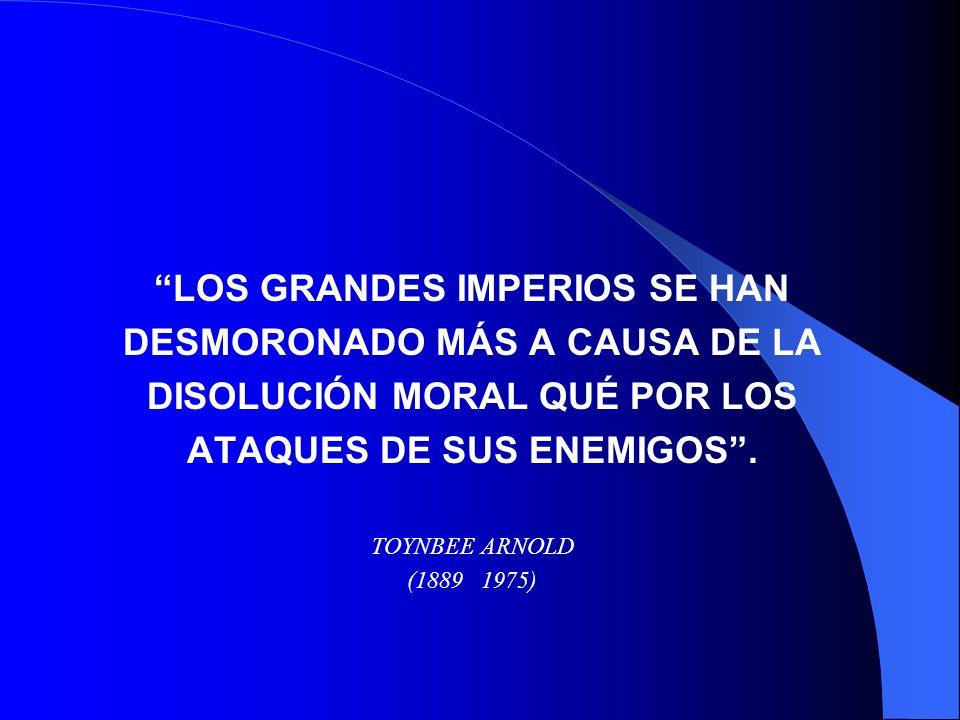 LOS GRANDES IMPERIOS SE HAN DESMORONADO MÁS A CAUSA DE LA DISOLUCIÓN MORAL QUÉ POR LOS ATAQUES DE SUS ENEMIGOS. TOYNBEE ARNOLD (1889 1975)