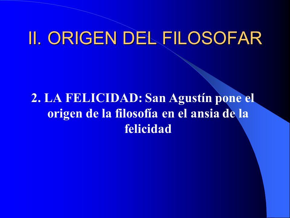 II. ORIGEN DEL FILOSOFAR 2. LA FELICIDAD: San Agustín pone el origen de la filosofía en el ansia de la felicidad