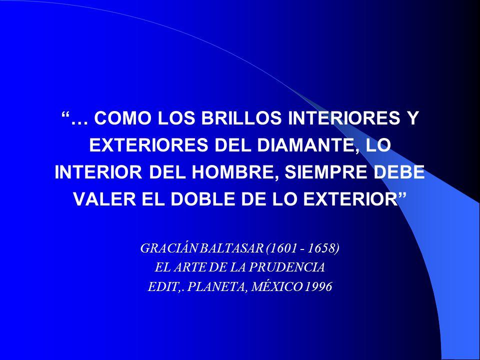 … COMO LOS BRILLOS INTERIORES Y EXTERIORES DEL DIAMANTE, LO INTERIOR DEL HOMBRE, SIEMPRE DEBE VALER EL DOBLE DE LO EXTERIOR GRACIÁN BALTASAR (1601 - 1