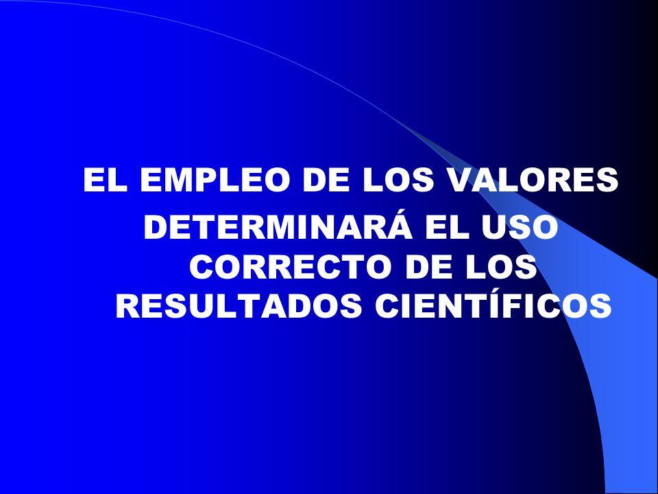 EL EMPLEO DE LOS VALORES DETERMINARÁ EL USO CORRECTO DE LOS RESULTADOS CIENTÍFICOS