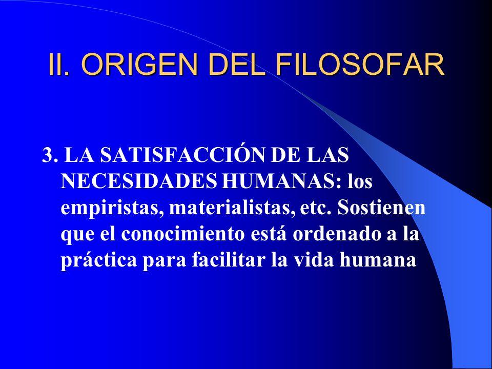 II. ORIGEN DEL FILOSOFAR 3. LA SATISFACCIÓN DE LAS NECESIDADES HUMANAS: los empiristas, materialistas, etc. Sostienen que el conocimiento está ordenad