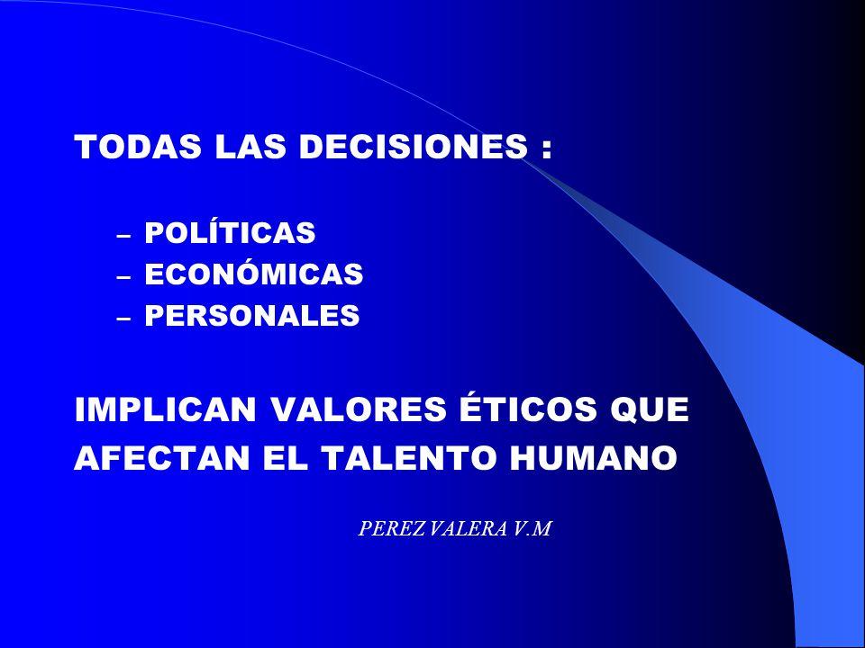 TODAS LAS DECISIONES : – POLÍTICAS – ECONÓMICAS – PERSONALES IMPLICAN VALORES ÉTICOS QUE AFECTAN EL TALENTO HUMANO PEREZ VALERA V.M