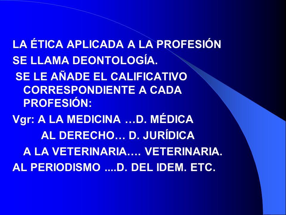 LA ÉTICA APLICADA A LA PROFESIÓN SE LLAMA DEONTOLOGÍA. SE LE AÑADE EL CALIFICATIVO CORRESPONDIENTE A CADA PROFESIÓN: Vgr: A LA MEDICINA …D. MÉDICA AL