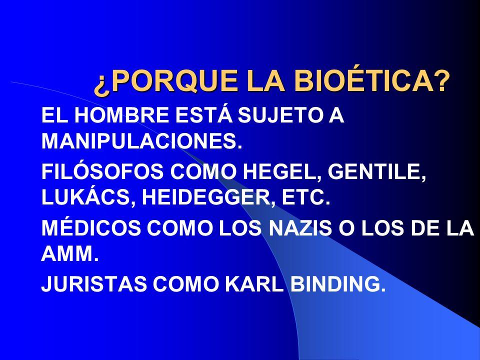 ¿PORQUE LA BIOÉTICA? EL HOMBRE ESTÁ SUJETO A MANIPULACIONES. FILÓSOFOS COMO HEGEL, GENTILE, LUKÁCS, HEIDEGGER, ETC. MÉDICOS COMO LOS NAZIS O LOS DE LA