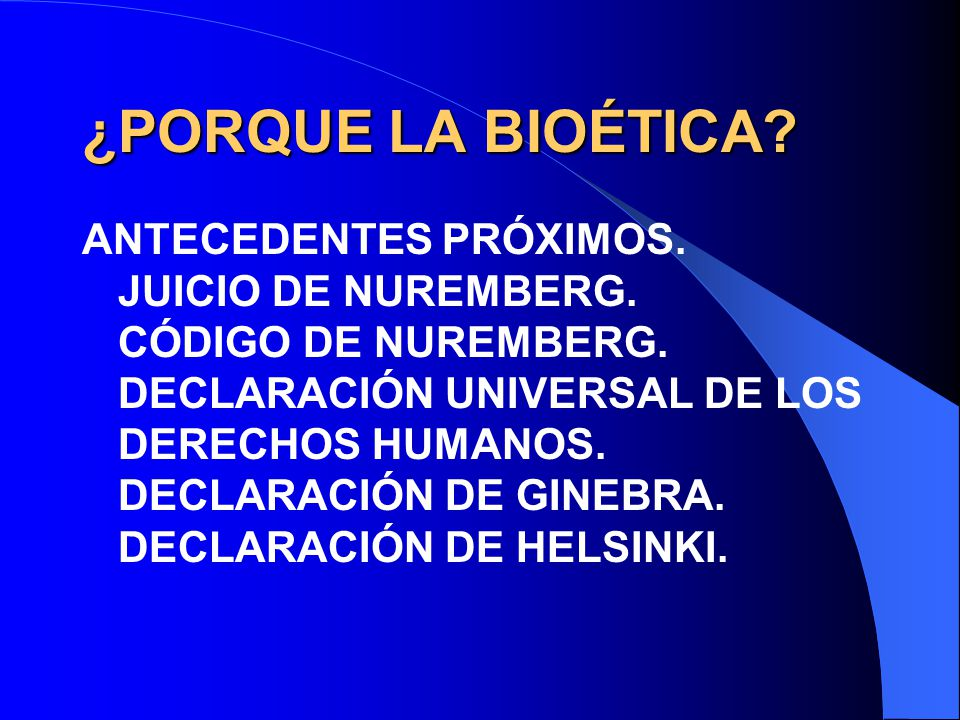 ¿PORQUE LA BIOÉTICA? ANTECEDENTES PRÓXIMOS. JUICIO DE NUREMBERG. CÓDIGO DE NUREMBERG. DECLARACIÓN UNIVERSAL DE LOS DERECHOS HUMANOS. DECLARACIÓN DE GI