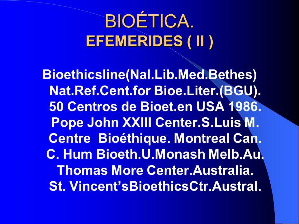 BIOÉTICA. EFEMERIDES ( II ) Bioethicsline(Nal.Lib.Med.Bethes) Nat.Ref.Cent.for Bioe.Liter.(BGU). 50 Centros de Bioet.en USA 1986. Pope John XXIII Cent