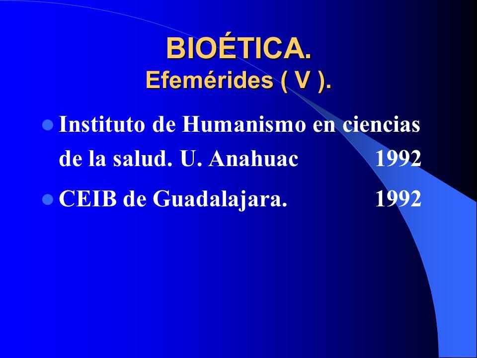 BIOÉTICA. Efemérides ( V ). Instituto de Humanismo en ciencias de la salud. U. Anahuac1992 CEIB de Guadalajara.1992