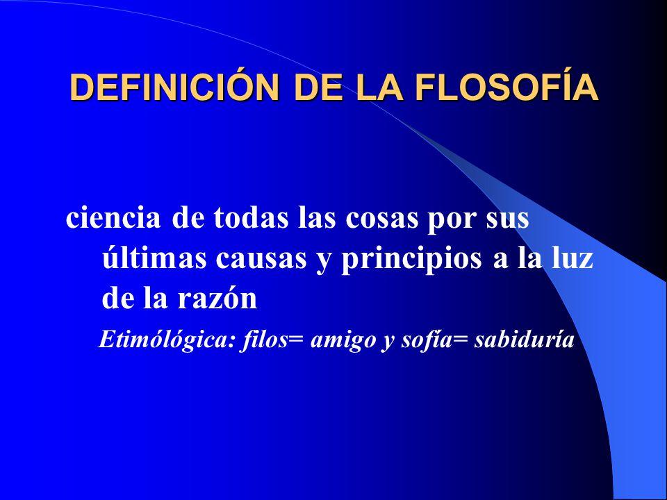 DEFINICIÓN DE LA FLOSOFÍA ciencia de todas las cosas por sus últimas causas y principios a la luz de la razón Etimólógica: filos= amigo y sofía= sabid