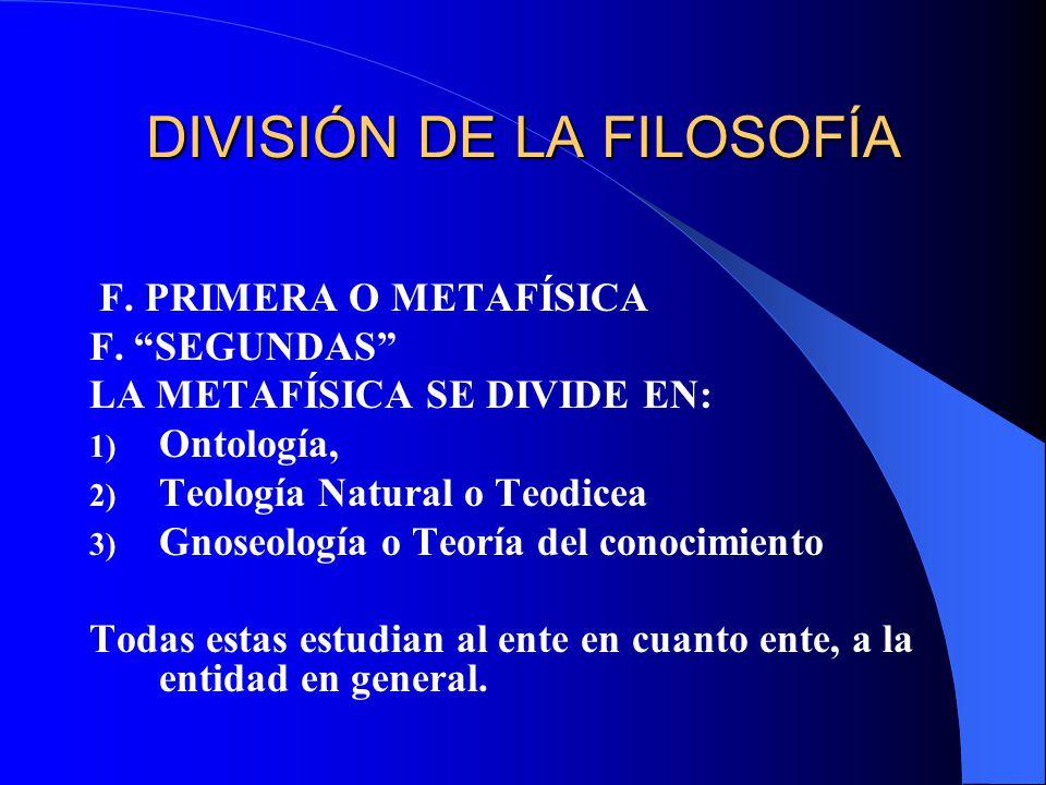 DIVISIÓN DE LA FILOSOFÍA F. PRIMERA O METAFÍSICA F. SEGUNDAS LA METAFÍSICA SE DIVIDE EN: 1) Ontología, 2) Teología Natural o Teodicea 3) Gnoseología o