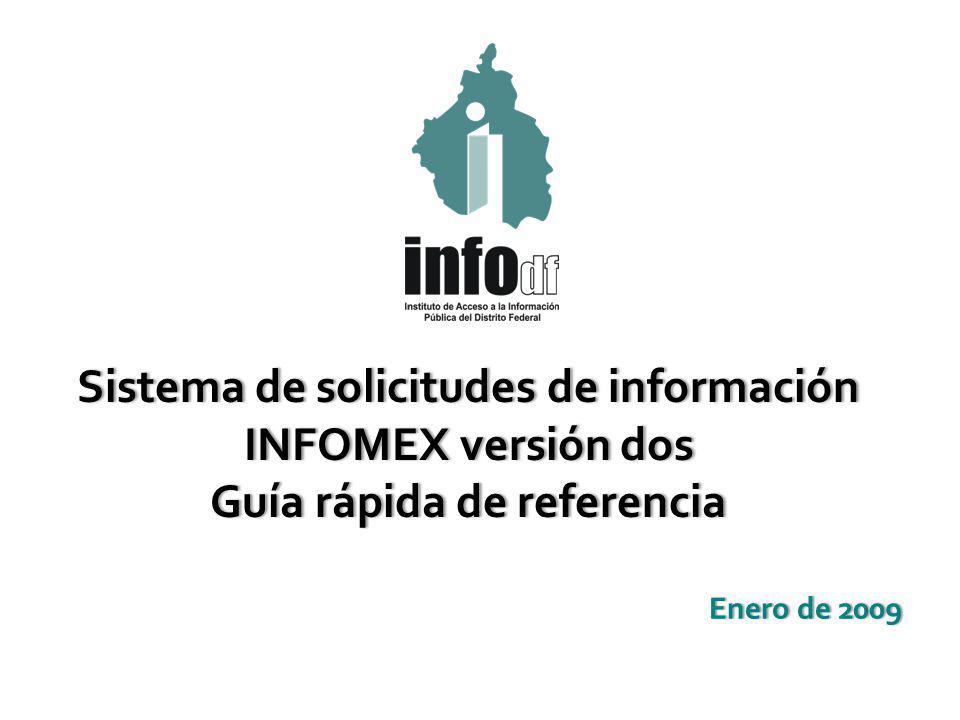 Enero de 2009Enero de 2009 Sistema de solicitudes de informaciónSistema de solicitudes de información INFOMEX versión dosINFOMEX versión dos Guía rápida de referenciaGuía rápida de referencia