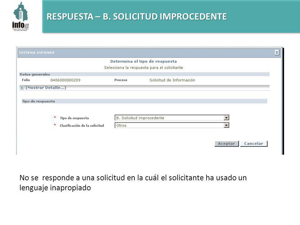 RESPUESTA – B. SOLICITUD IMPROCEDENTE No se responde a una solicitud en la cuál el solicitante ha usado un lenguaje inapropiado