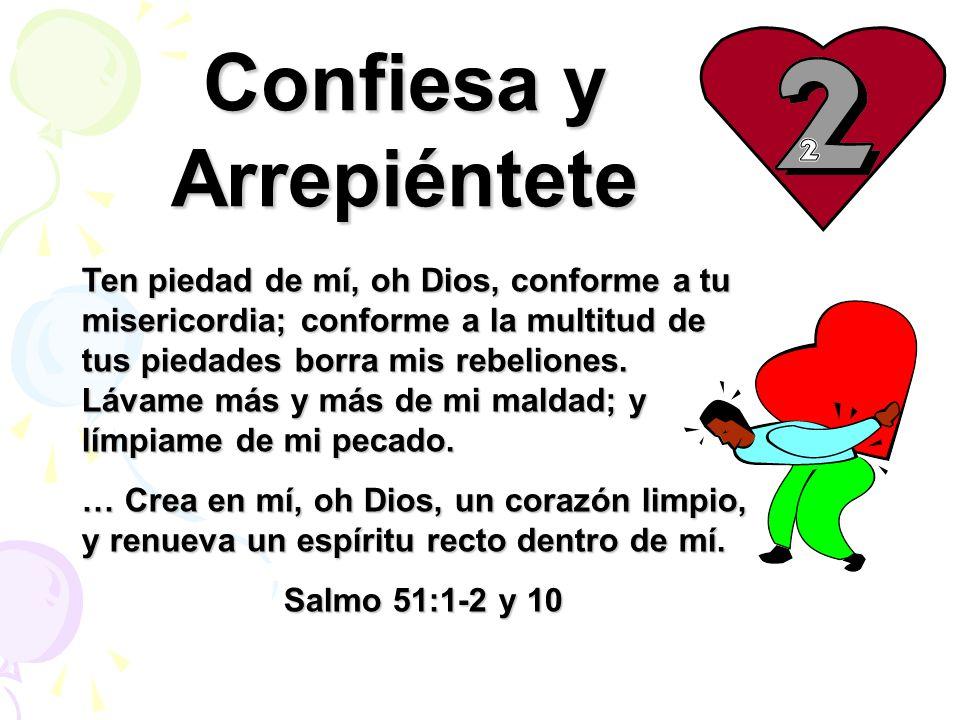 Confiesa y Arrepiéntete Ten piedad de mí, oh Dios, conforme a tu misericordia; conforme a la multitud de tus piedades borra mis rebeliones. Lávame más