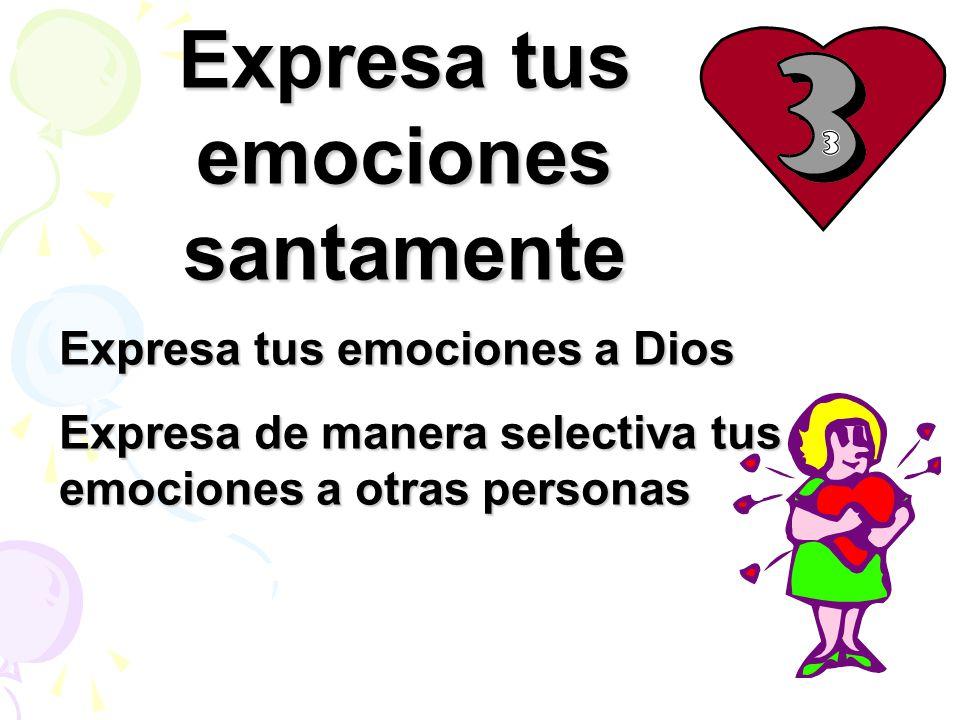 Expresa tus emociones santamente Expresa tus emociones a Dios Expresa de manera selectiva tus emociones a otras personas