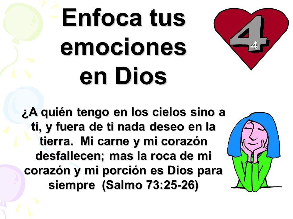 Enfoca tus emociones en Dios ¿A quién tengo en los cielos sino a ti, y fuera de ti nada deseo en la tierra. Mi carne y mi corazón desfallecen; mas la