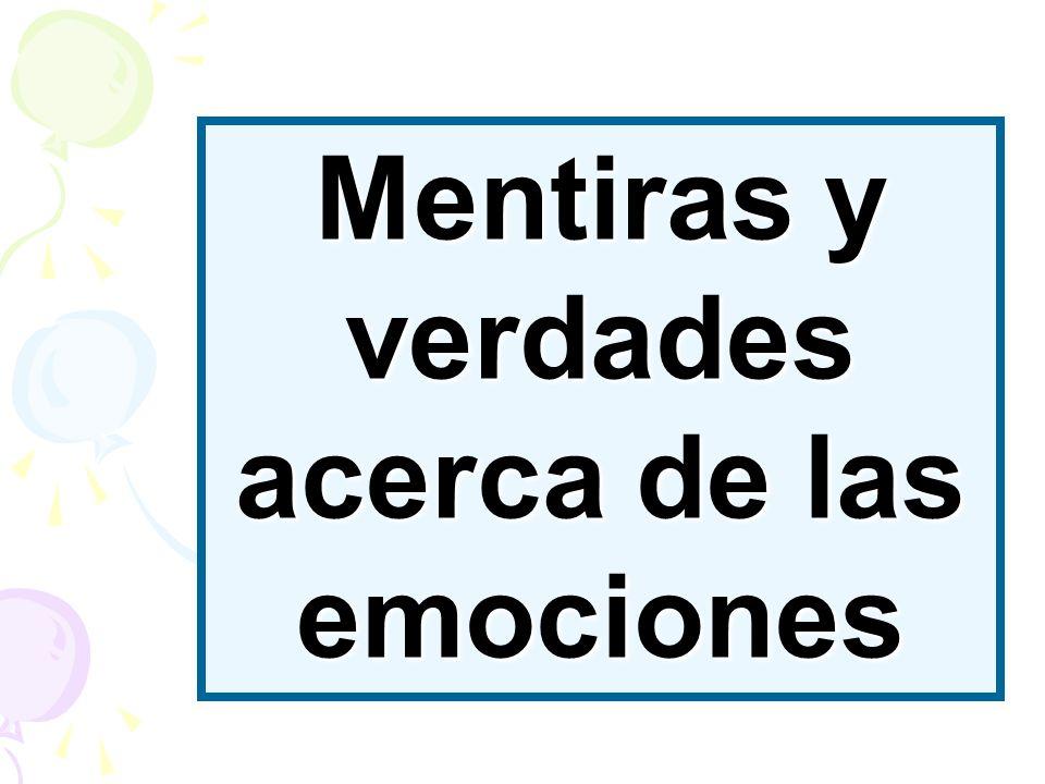 Las emociones son neutrales moralmente No son ni buenas ni malas, sólo son MENTIRA