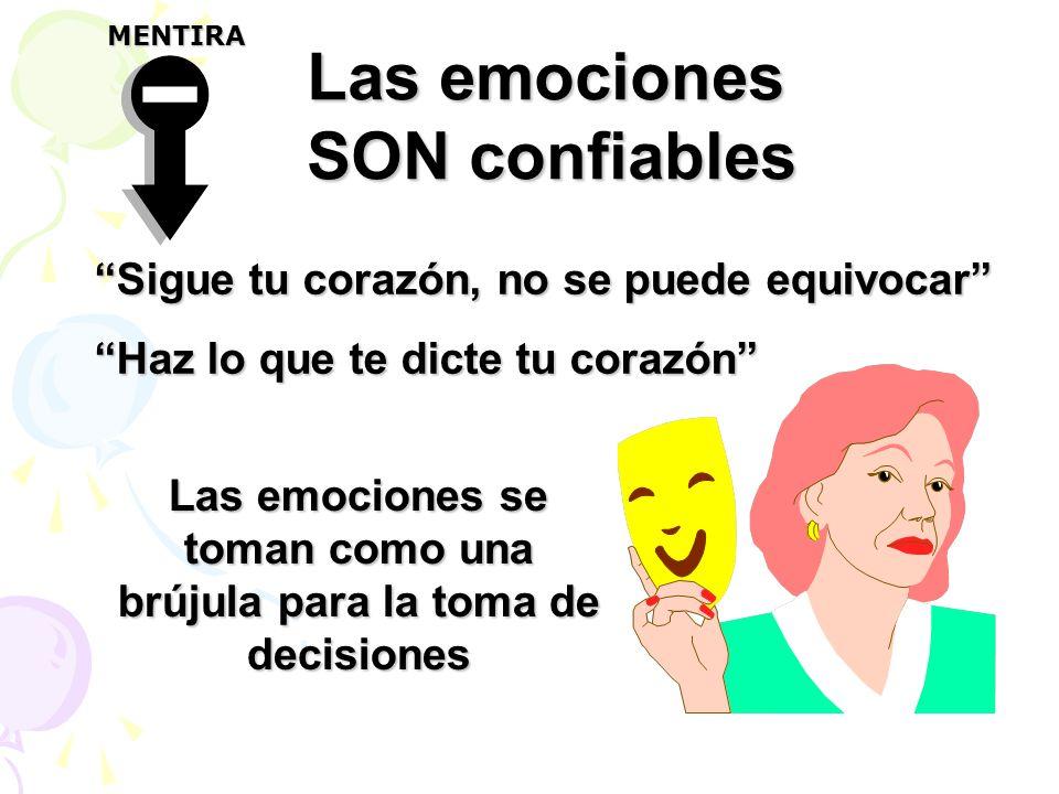 Las emociones SON confiables Sigue tu corazón, no se puede equivocar Haz lo que te dicte tu corazón Las emociones se toman como una brújula para la toma de decisiones MENTIRA