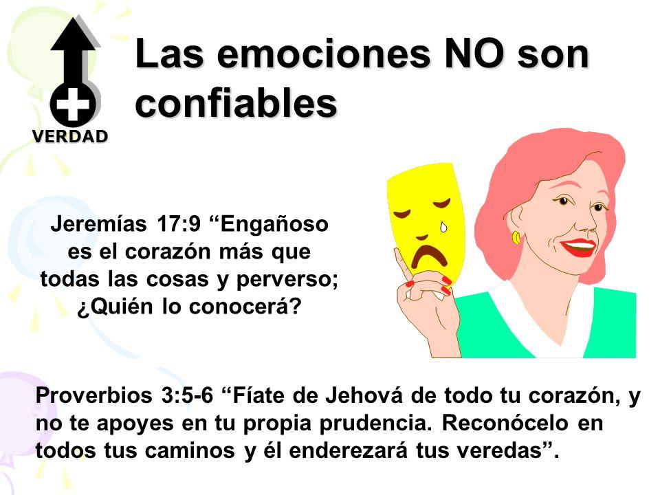 Las emociones NO son confiables Jeremías 17:9 Engañoso es el corazón más que todas las cosas y perverso; ¿Quién lo conocerá? Proverbios 3:5-6 Fíate de