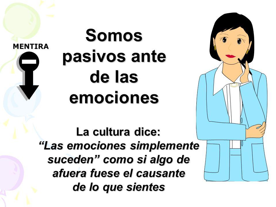 Somos pasivos ante de las emociones La cultura dice: Las emociones simplemente suceden como si algo de afuera fuese el causante de lo que sientes MENTIRA