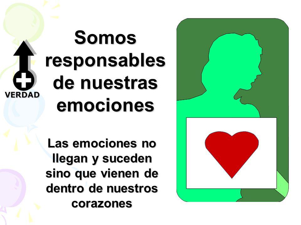 Somos responsables de nuestras emociones Las emociones no llegan y suceden sino que vienen de dentro de nuestros corazones VERDAD