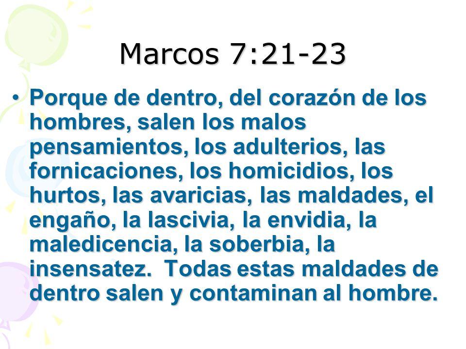 Marcos 7:21-23 Porque de dentro, del corazón de los hombres, salen los malos pensamientos, los adulterios, las fornicaciones, los homicidios, los hurtos, las avaricias, las maldades, el engaño, la lascivia, la envidia, la maledicencia, la soberbia, la insensatez.