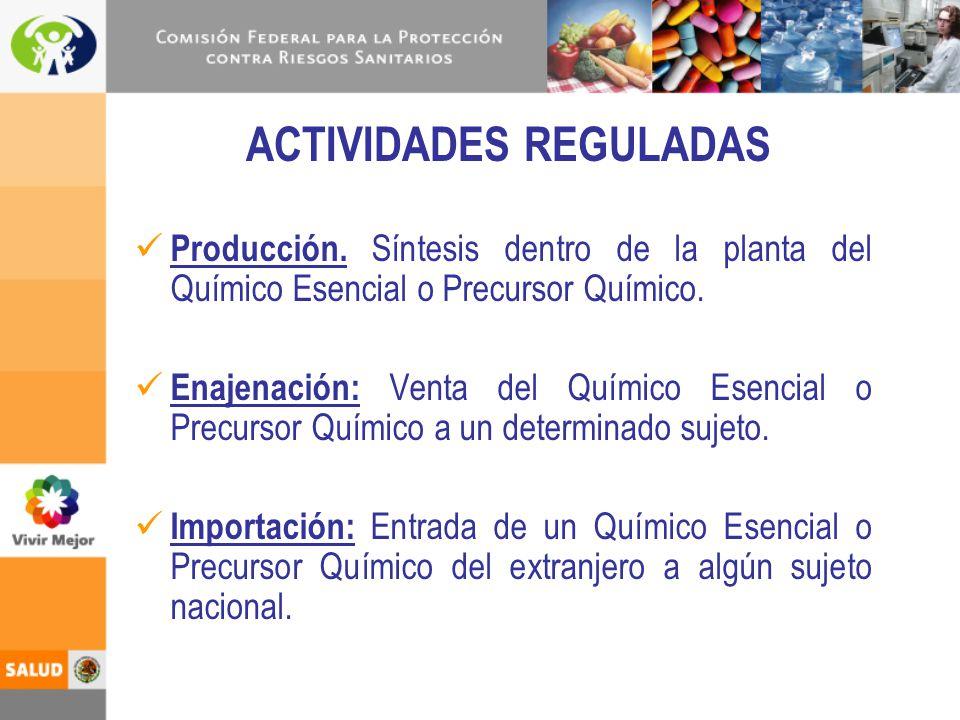 ACTIVIDADES REGULADAS Producción. Síntesis dentro de la planta del Químico Esencial o Precursor Químico. Enajenación: Venta del Químico Esencial o Pre