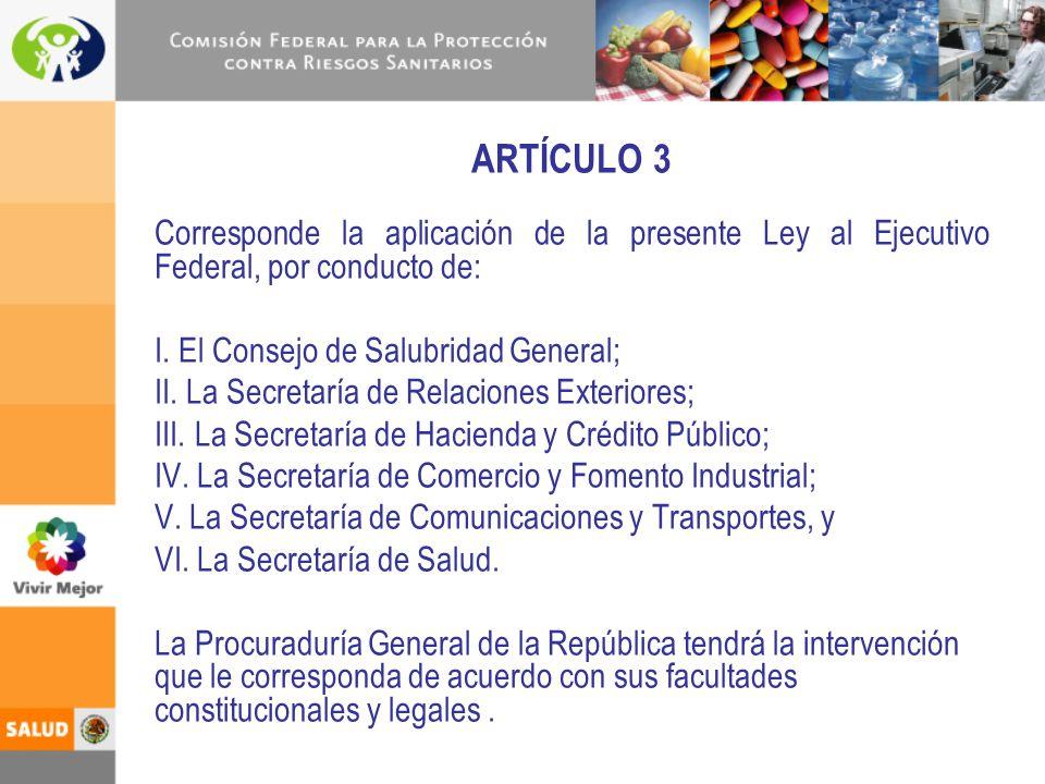 ARTÍCULO 3 Corresponde la aplicación de la presente Ley al Ejecutivo Federal, por conducto de: I. El Consejo de Salubridad General; II. La Secretaría