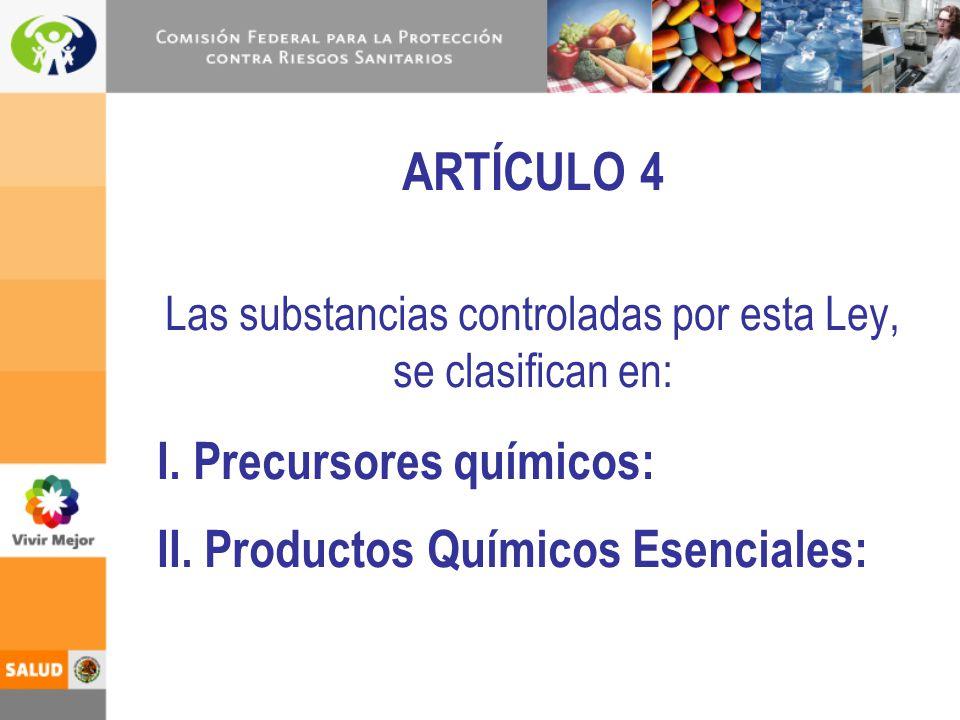 ARTÍCULO 4 Las substancias controladas por esta Ley, se clasifican en: I. Precursores químicos: II. Productos Químicos Esenciales: