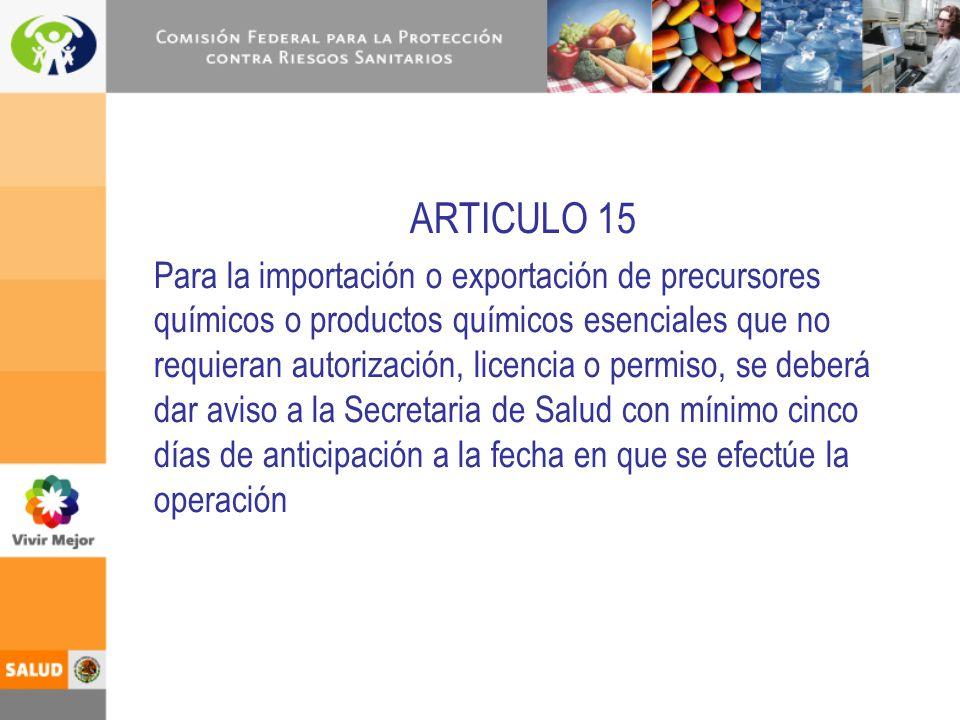 ARTICULO 15 Para la importación o exportación de precursores químicos o productos químicos esenciales que no requieran autorización, licencia o permis