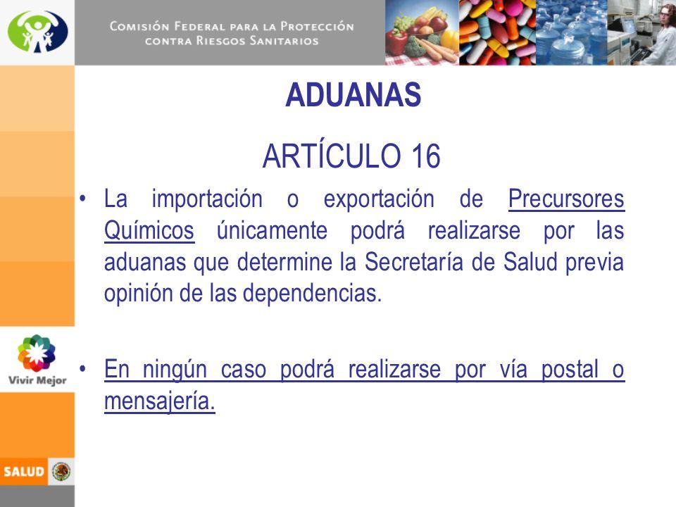 ADUANAS ARTÍCULO 16 La importación o exportación de Precursores Químicos únicamente podrá realizarse por las aduanas que determine la Secretaría de Sa