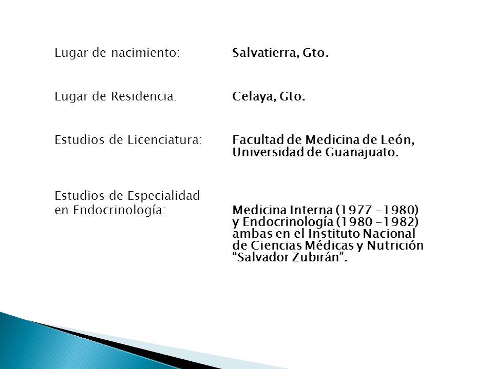 Lugar de nacimiento: Salvatierra, Gto. Lugar de Residencia: Celaya, Gto. Estudios de Licenciatura:Facultad de Medicina de León, Universidad de Guanaju