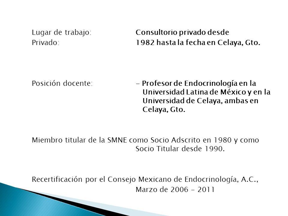 Lugar de trabajo:Consultorio privado desde Privado: 1982 hasta la fecha en Celaya, Gto. Posición docente:- Profesor de Endocrinología en la Universida