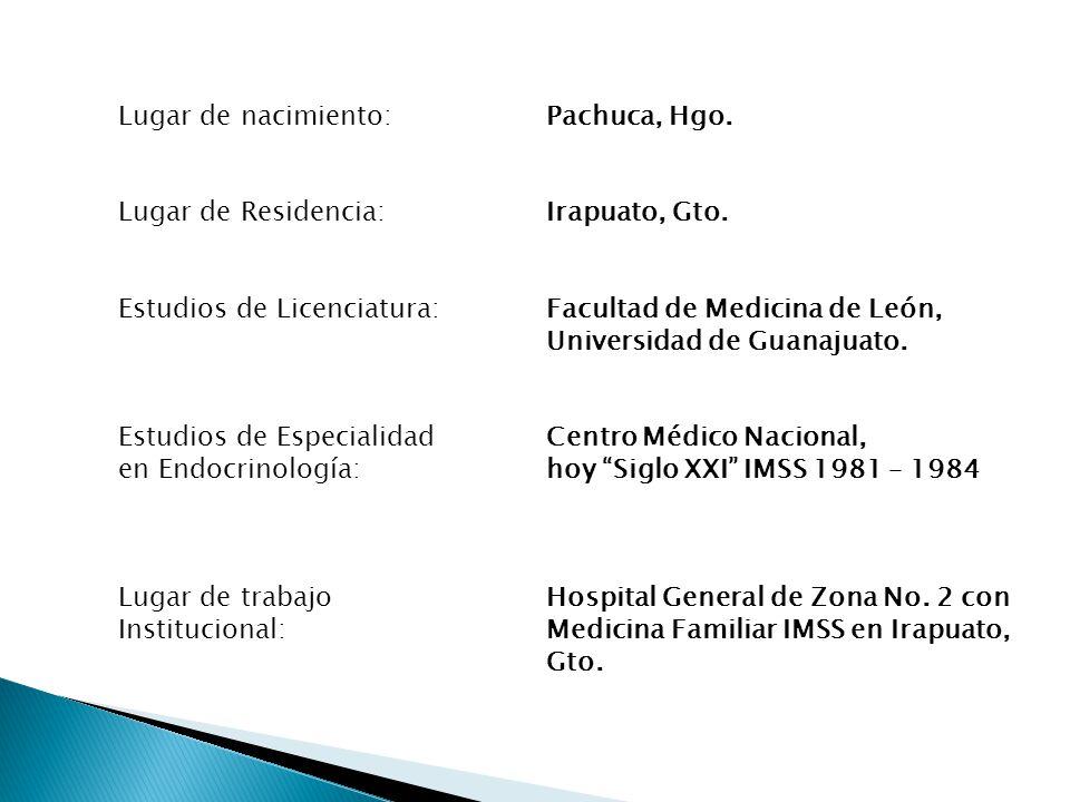Lugar de nacimiento: Pachuca, Hgo. Lugar de Residencia: Irapuato, Gto. Estudios de Licenciatura:Facultad de Medicina de León, Universidad de Guanajuat