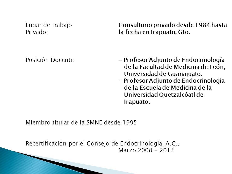Lugar de trabajoConsultorio privado desde 1984 hasta Privado: la fecha en Irapuato, Gto. Posición Docente:- Profesor Adjunto de Endocrinología de la F